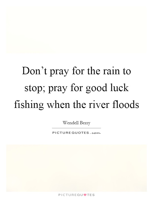 Don't pray for the rain to stop; pray for good luck fishing when the river floods Picture Quote #1
