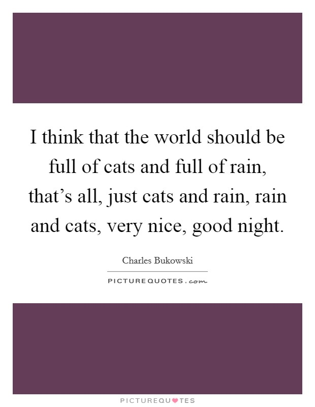 I think that the world should be full of cats and full of rain, that's all, just cats and rain, rain and cats, very nice, good night Picture Quote #1