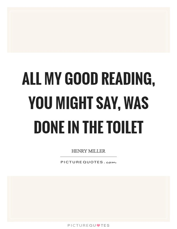 All my good reading, you might say, was done in the toilet Picture Quote #1