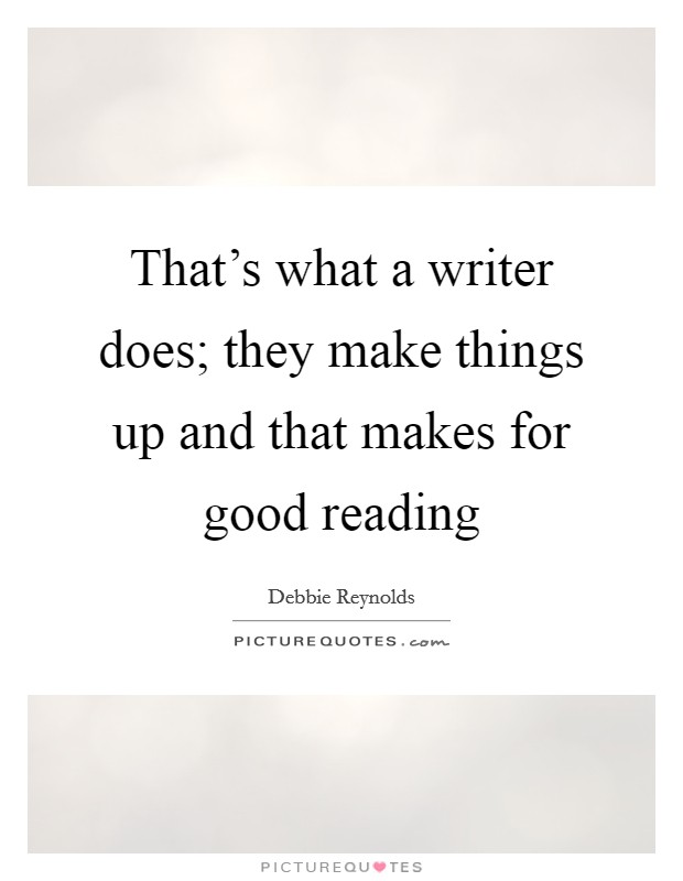 That's what a writer does; they make things up and that makes for good reading Picture Quote #1