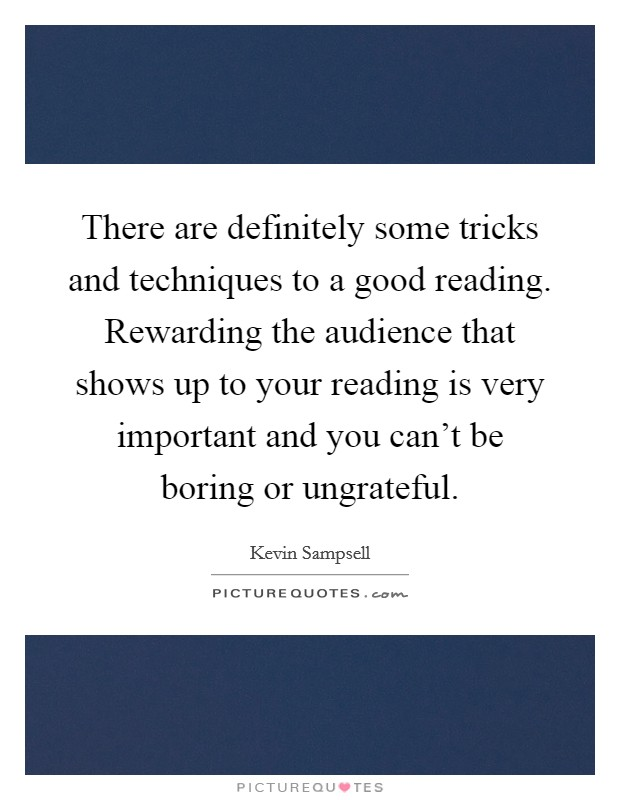 There are definitely some tricks and techniques to a good reading. Rewarding the audience that shows up to your reading is very important and you can't be boring or ungrateful Picture Quote #1