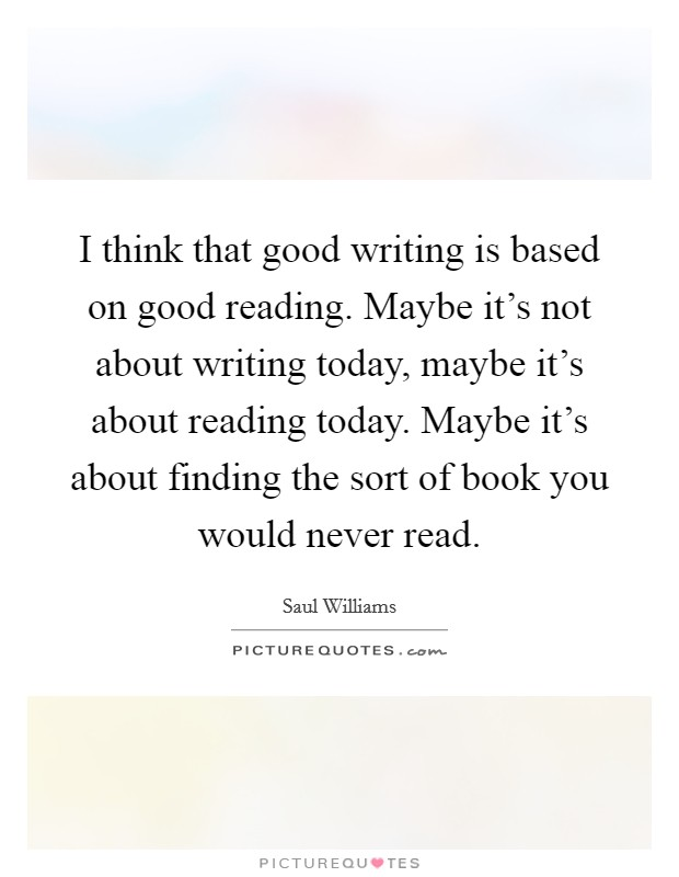 I think that good writing is based on good reading. Maybe it's not about writing today, maybe it's about reading today. Maybe it's about finding the sort of book you would never read Picture Quote #1