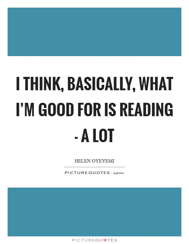 I think, basically, what I'm good for is reading - a lot Picture Quote #1