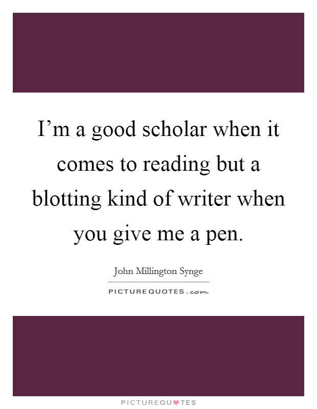 I'm a good scholar when it comes to reading but a blotting kind of writer when you give me a pen Picture Quote #1