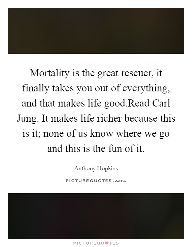 Mortality is the great rescuer, it finally takes you out of everything, and that makes life good.Read Carl Jung. It makes life richer because this is it; none of us know where we go and this is the fun of it Picture Quote #1