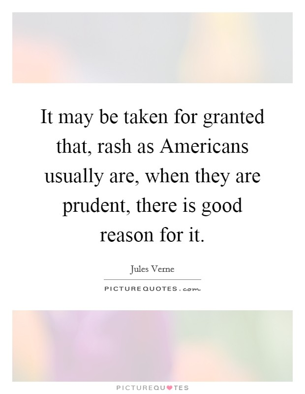 It may be taken for granted that, rash as Americans usually are, when they are prudent, there is good reason for it Picture Quote #1