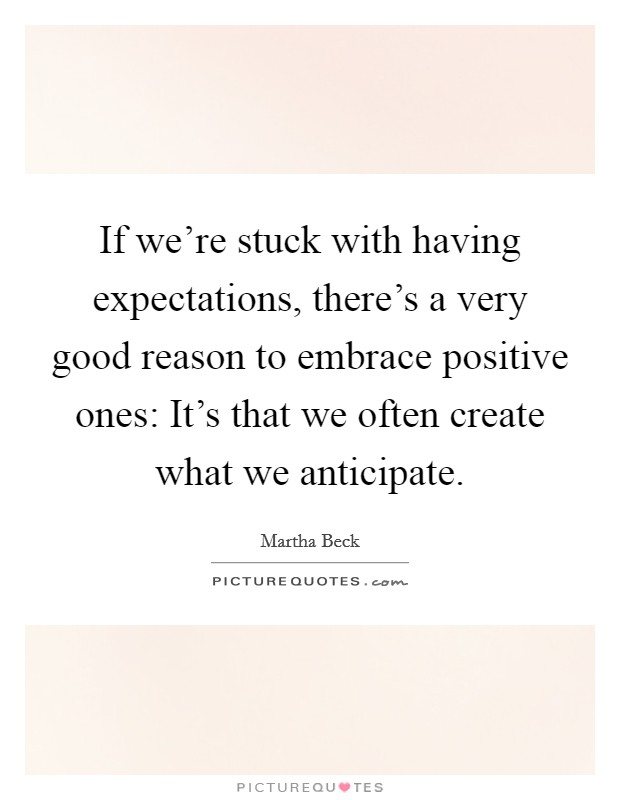 If we're stuck with having expectations, there's a very good reason to embrace positive ones: It's that we often create what we anticipate Picture Quote #1