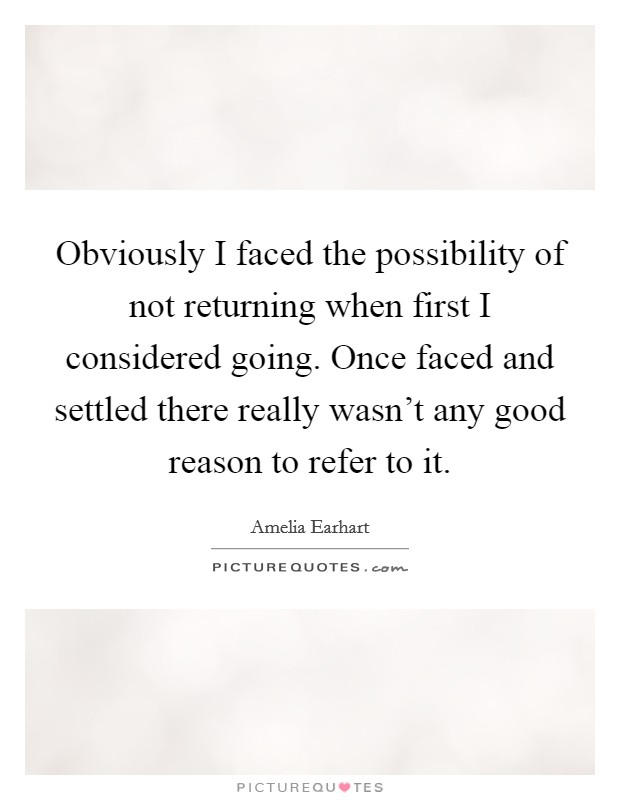 Obviously I faced the possibility of not returning when first I considered going. Once faced and settled there really wasn't any good reason to refer to it Picture Quote #1
