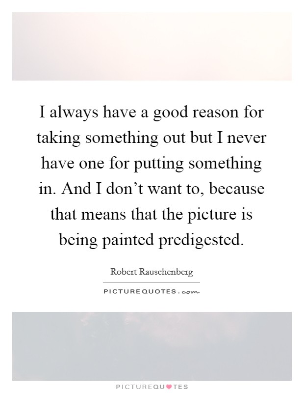 I always have a good reason for taking something out but I never have one for putting something in. And I don't want to, because that means that the picture is being painted predigested Picture Quote #1