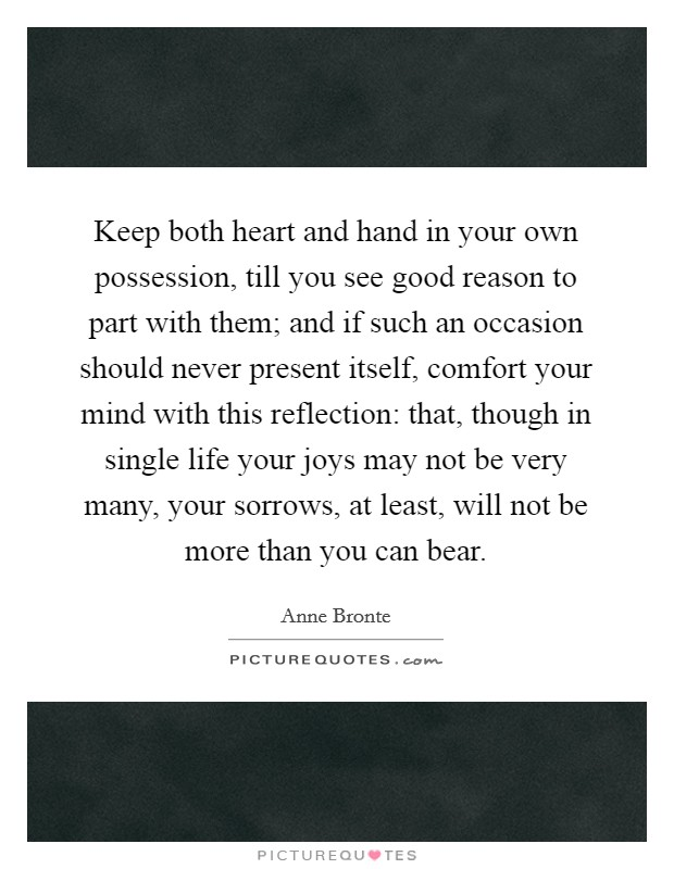 Keep both heart and hand in your own possession, till you see good reason to part with them; and if such an occasion should never present itself, comfort your mind with this reflection: that, though in single life your joys may not be very many, your sorrows, at least, will not be more than you can bear Picture Quote #1