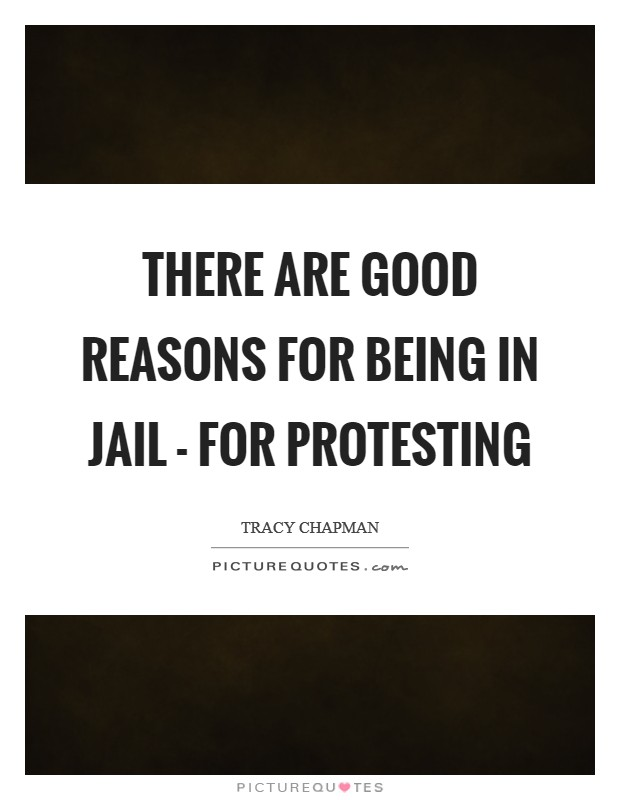 There are good reasons for being in jail - for protesting Picture Quote #1