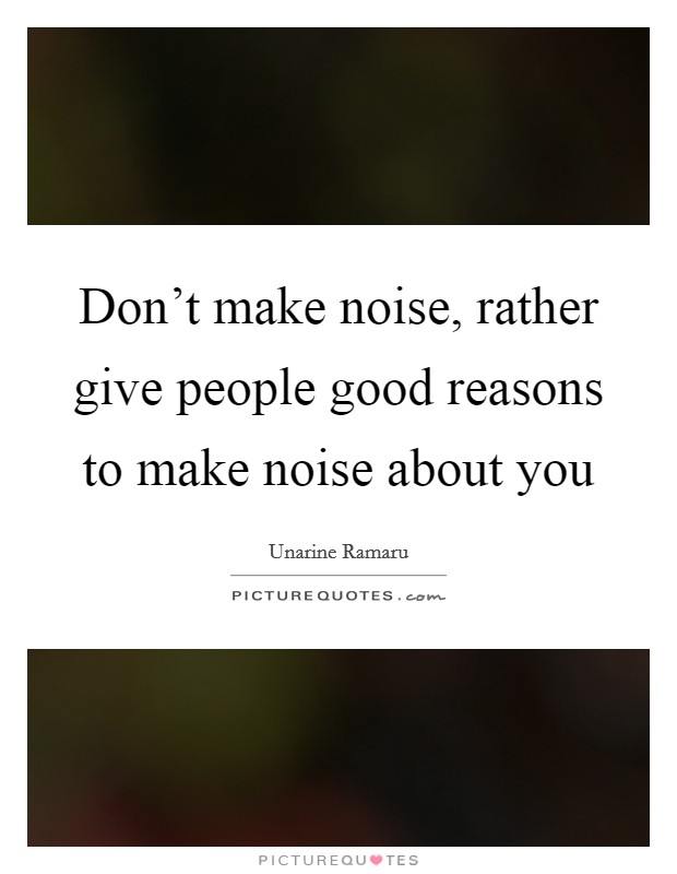 Don't make noise, rather give people good reasons to make noise about you Picture Quote #1