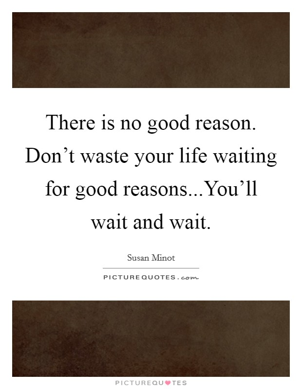 There is no good reason. Don't waste your life waiting for good reasons...You'll wait and wait Picture Quote #1