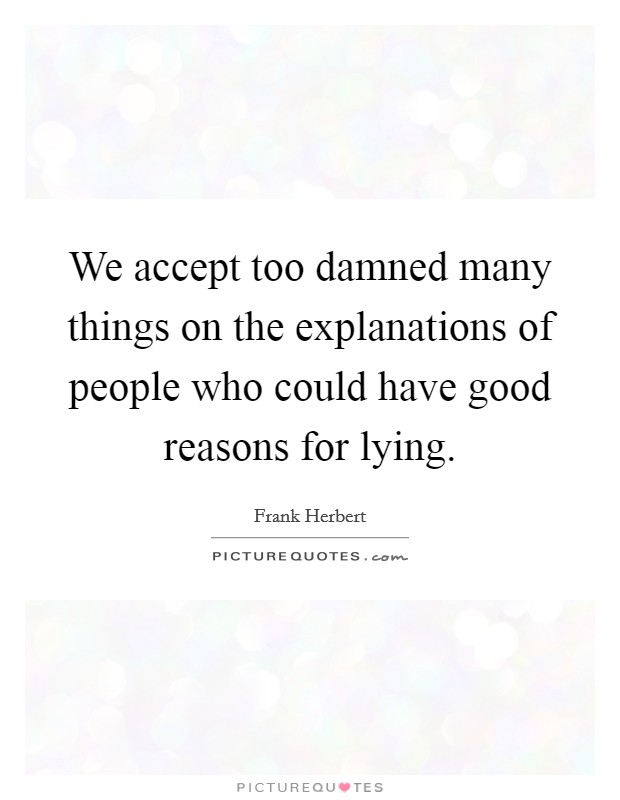 We accept too damned many things on the explanations of people who could have good reasons for lying Picture Quote #1