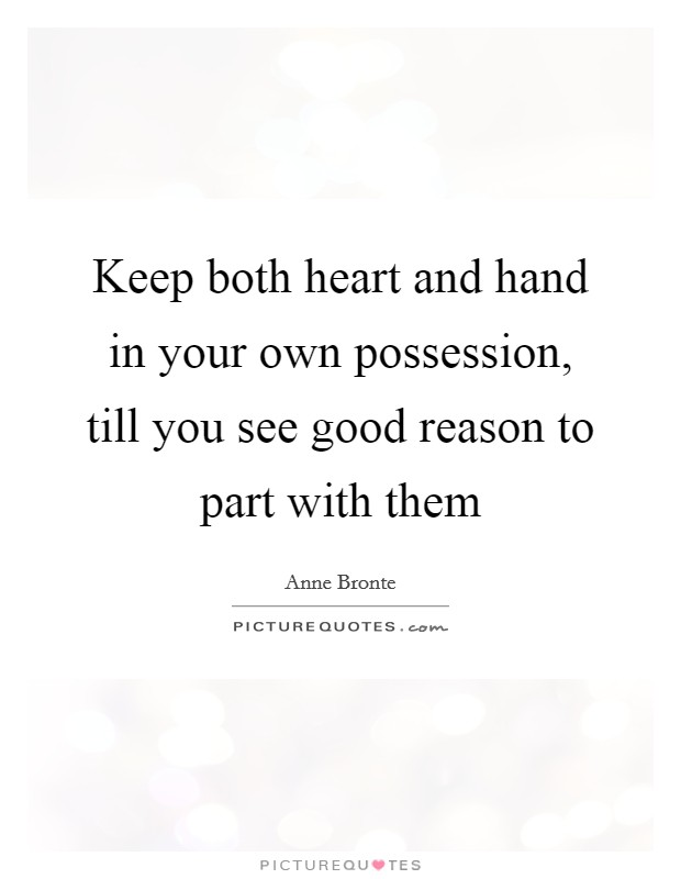 Keep both heart and hand in your own possession, till you see good reason to part with them Picture Quote #1