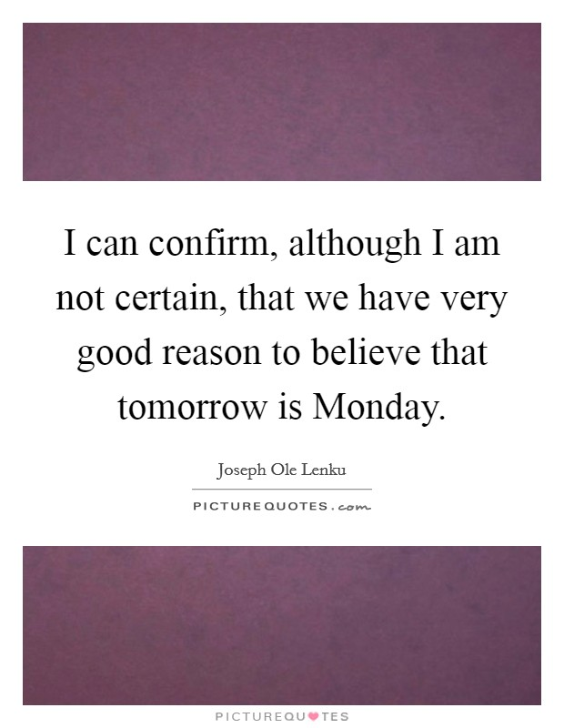 I can confirm, although I am not certain, that we have very good reason to believe that tomorrow is Monday Picture Quote #1
