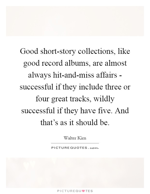 Good short-story collections, like good record albums, are almost always hit-and-miss affairs - successful if they include three or four great tracks, wildly successful if they have five. And that's as it should be Picture Quote #1
