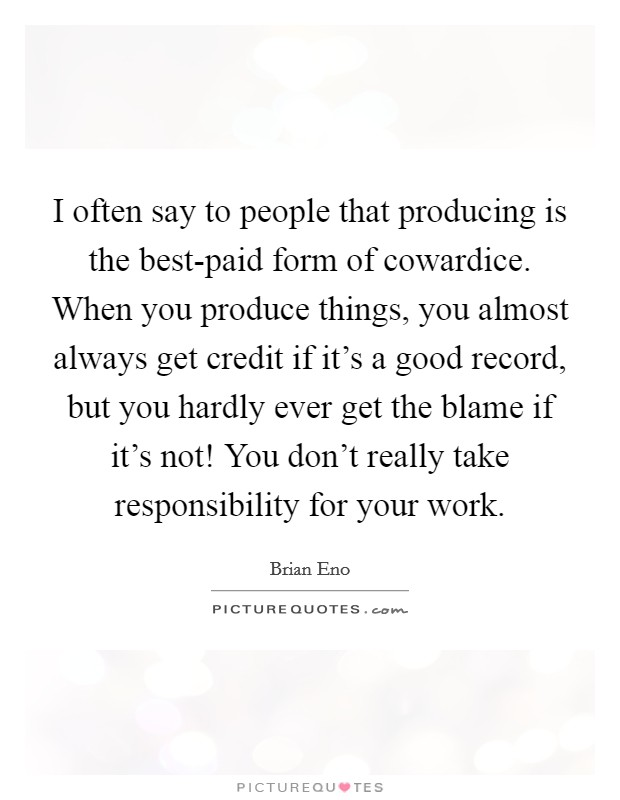 I often say to people that producing is the best-paid form of cowardice. When you produce things, you almost always get credit if it's a good record, but you hardly ever get the blame if it's not! You don't really take responsibility for your work Picture Quote #1