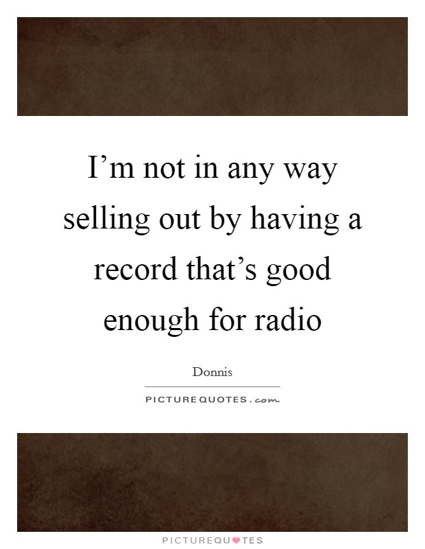 I'm not in any way selling out by having a record that's good enough for radio Picture Quote #1