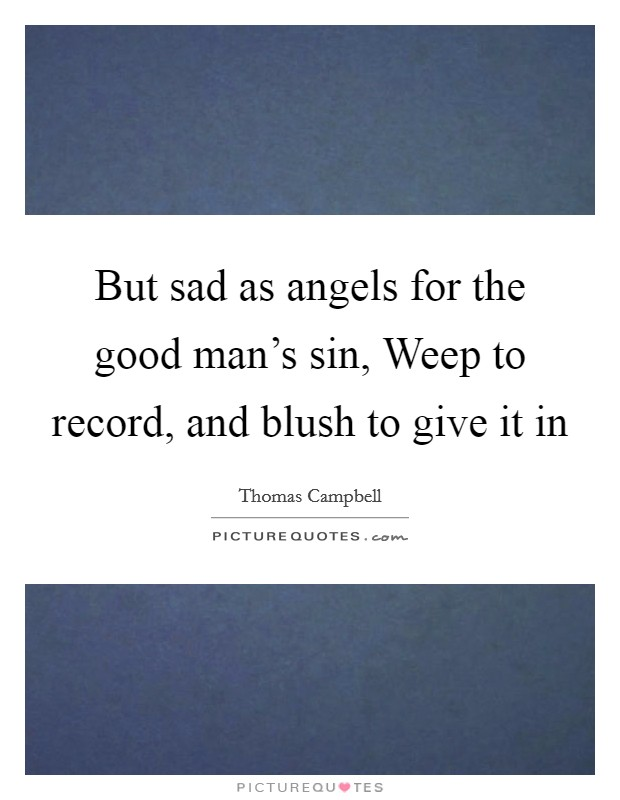 But sad as angels for the good man's sin, Weep to record, and blush to give it in Picture Quote #1