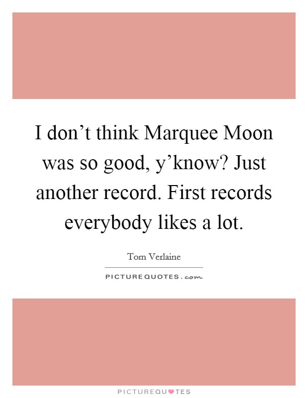 I don't think Marquee Moon was so good, y'know? Just another record. First records everybody likes a lot Picture Quote #1
