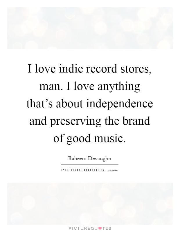 I love indie record stores, man. I love anything that's about independence and preserving the brand of good music Picture Quote #1