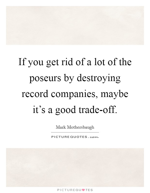If you get rid of a lot of the poseurs by destroying record companies, maybe it's a good trade-off Picture Quote #1