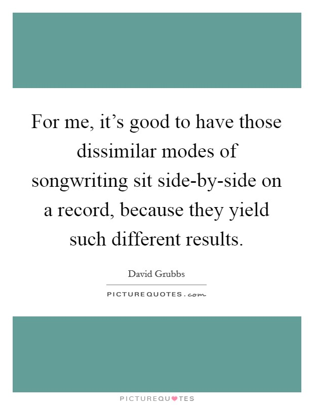 For me, it's good to have those dissimilar modes of songwriting sit side-by-side on a record, because they yield such different results Picture Quote #1