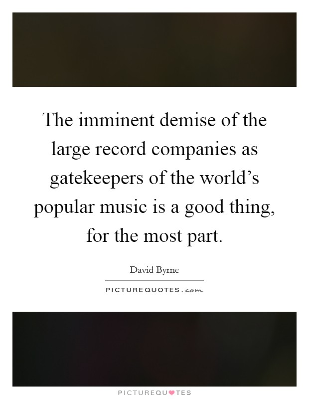 The imminent demise of the large record companies as gatekeepers of the world's popular music is a good thing, for the most part Picture Quote #1