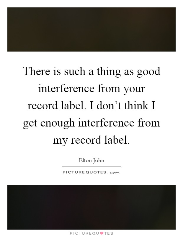 There is such a thing as good interference from your record label. I don't think I get enough interference from my record label. Picture Quote #1