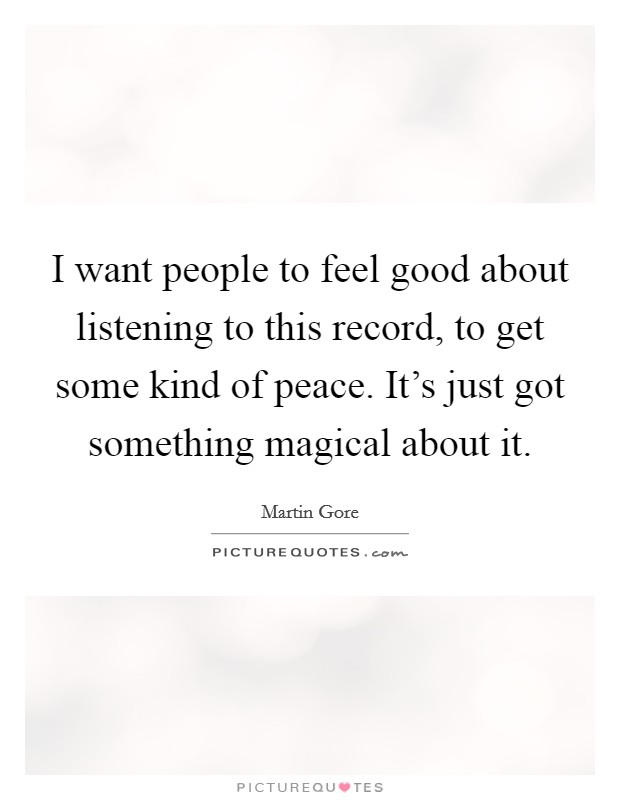 I want people to feel good about listening to this record, to get some kind of peace. It's just got something magical about it Picture Quote #1