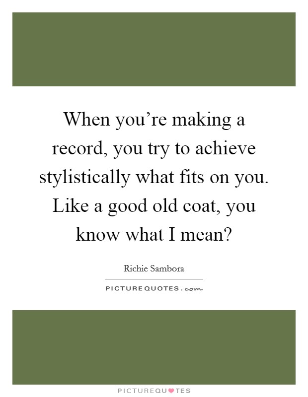 When you're making a record, you try to achieve stylistically what fits on you. Like a good old coat, you know what I mean? Picture Quote #1