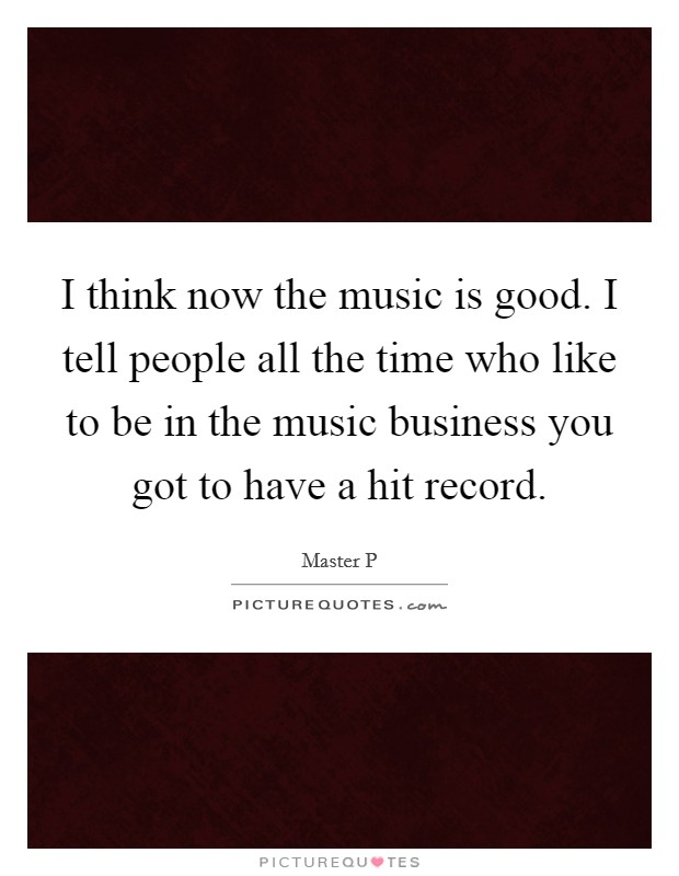 I think now the music is good. I tell people all the time who like to be in the music business you got to have a hit record Picture Quote #1