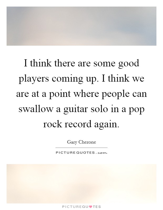 I think there are some good players coming up. I think we are at a point where people can swallow a guitar solo in a pop rock record again. Picture Quote #1