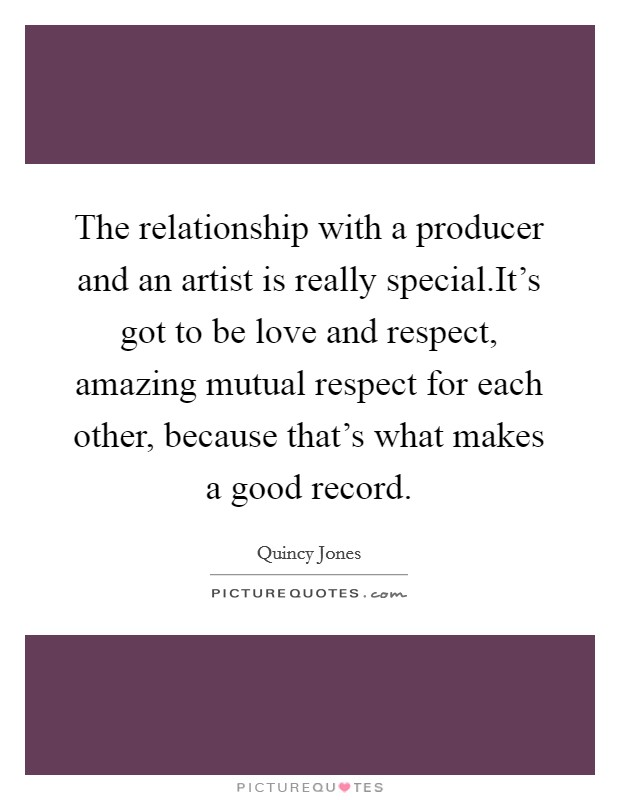 The relationship with a producer and an artist is really special.It's got to be love and respect, amazing mutual respect for each other, because that's what makes a good record Picture Quote #1