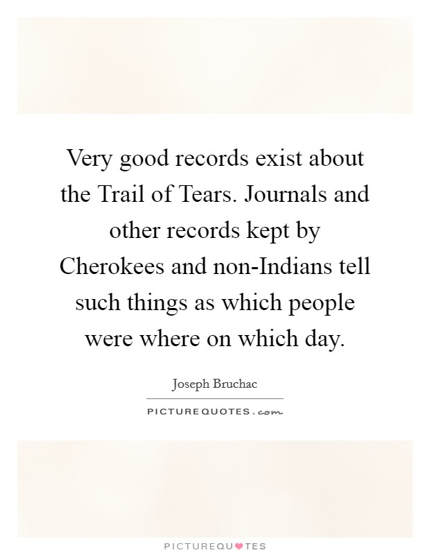 Very good records exist about the Trail of Tears. Journals and other records kept by Cherokees and non-Indians tell such things as which people were where on which day Picture Quote #1