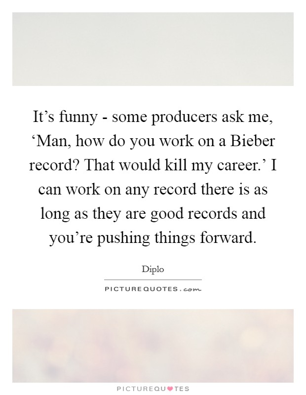 It's funny - some producers ask me, 'Man, how do you work on a Bieber record? That would kill my career.' I can work on any record there is as long as they are good records and you're pushing things forward Picture Quote #1