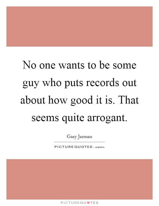 No one wants to be some guy who puts records out about how good it is. That seems quite arrogant Picture Quote #1