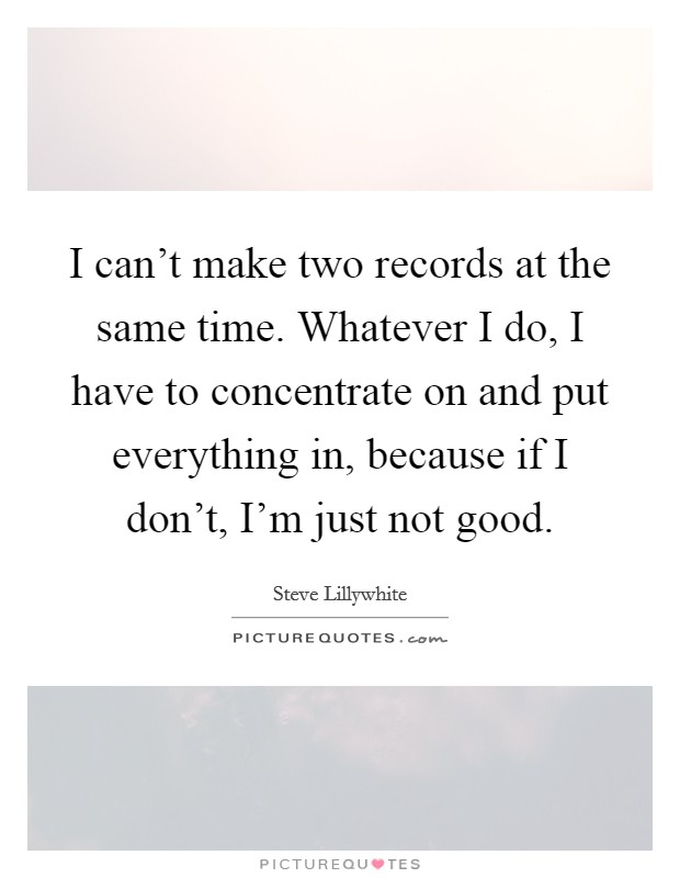 I can't make two records at the same time. Whatever I do, I have to concentrate on and put everything in, because if I don't, I'm just not good Picture Quote #1