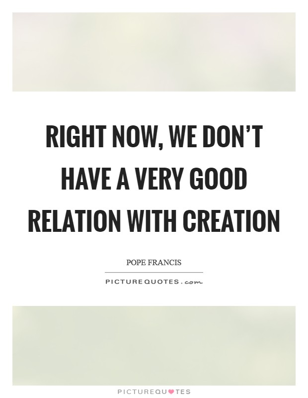Right now, we don't have a very good relation with creation Picture Quote #1