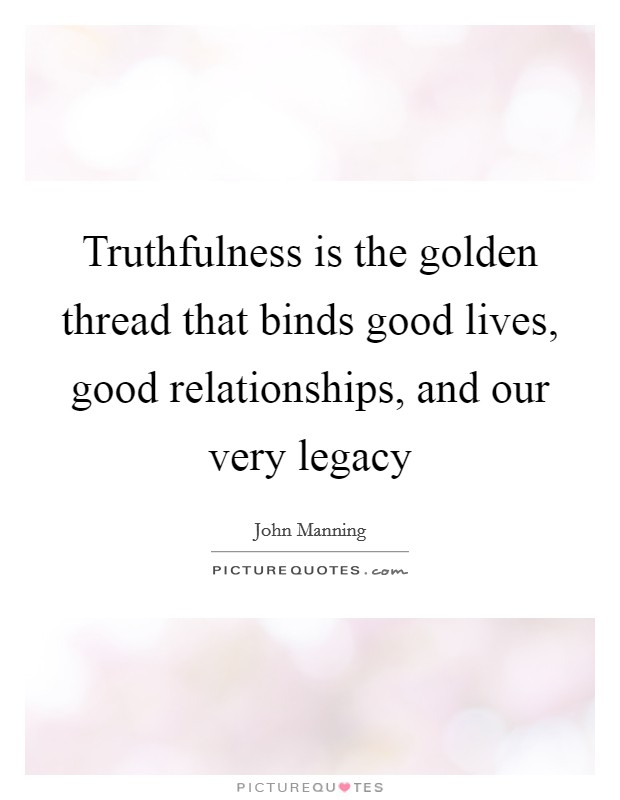 Truthfulness is the golden thread that binds good lives, good relationships, and our very legacy Picture Quote #1