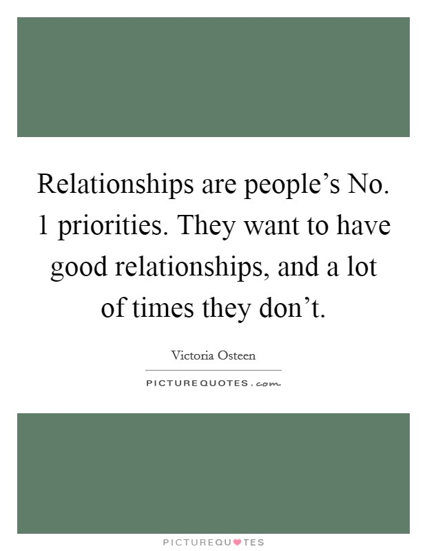 Relationships are people's No. 1 priorities. They want to have good relationships, and a lot of times they don't Picture Quote #1