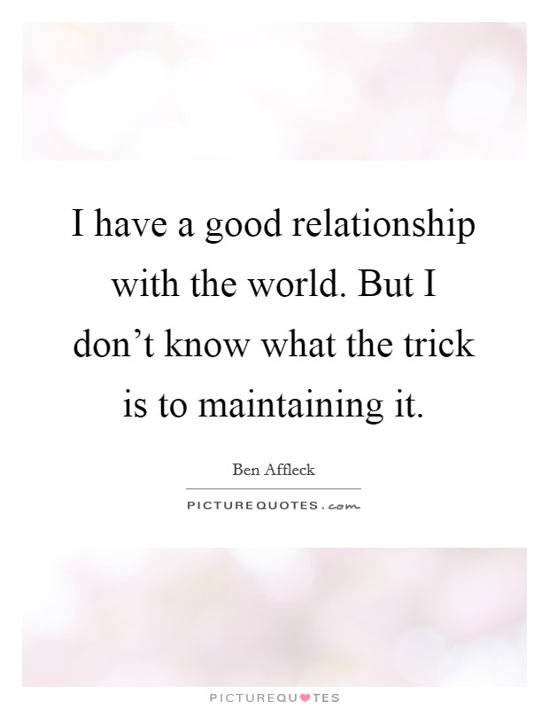 I have a good relationship with the world. But I don't know what the trick is to maintaining it Picture Quote #1
