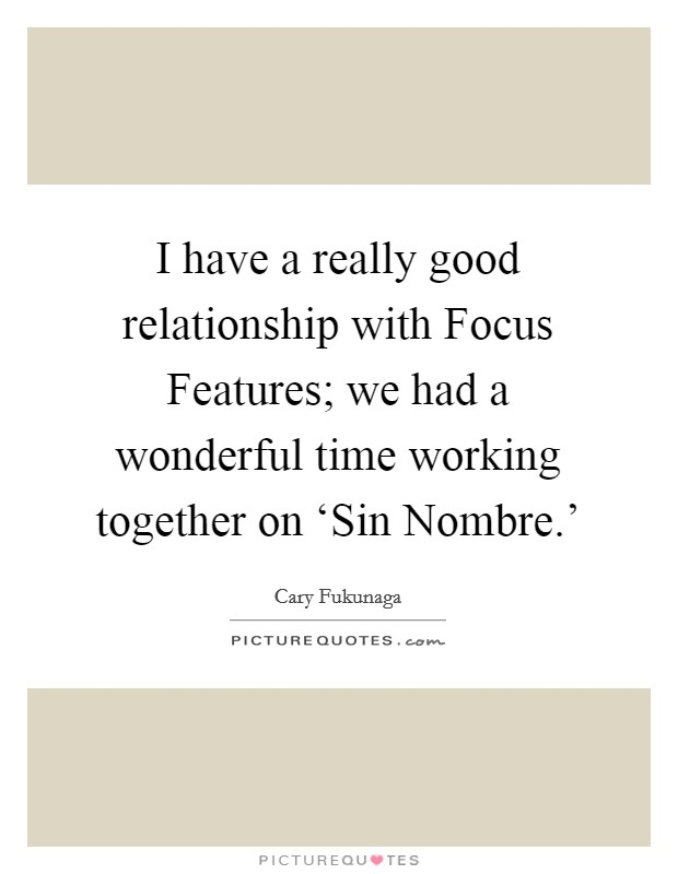 I have a really good relationship with Focus Features; we had a wonderful time working together on 'Sin Nombre.' Picture Quote #1