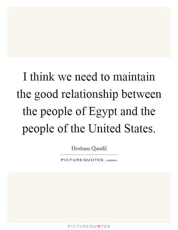 I think we need to maintain the good relationship between the people of Egypt and the people of the United States Picture Quote #1