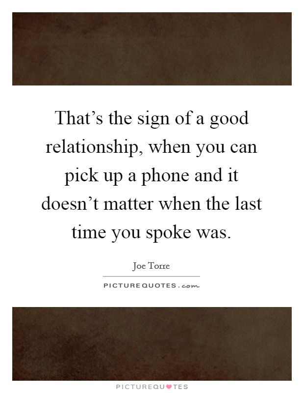 That's the sign of a good relationship, when you can pick up a phone and it doesn't matter when the last time you spoke was Picture Quote #1