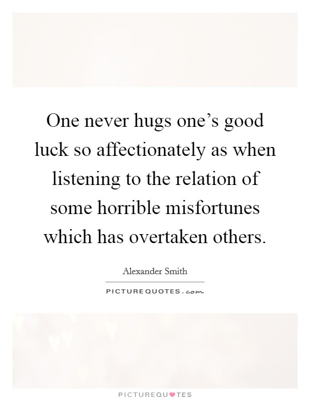 One never hugs one's good luck so affectionately as when listening to the relation of some horrible misfortunes which has overtaken others Picture Quote #1