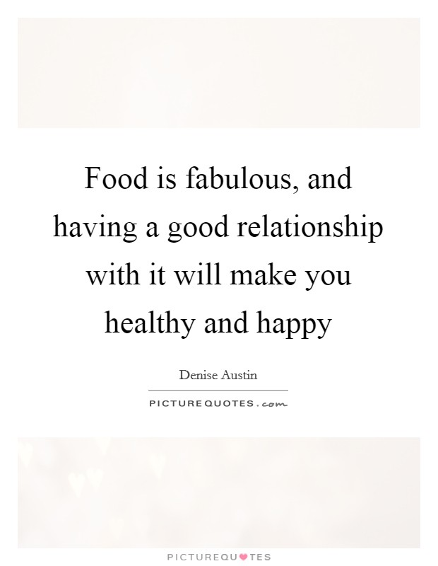 Food is fabulous, and having a good relationship with it will make you healthy and happy Picture Quote #1