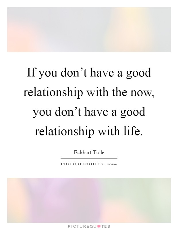 If you don't have a good relationship with the now, you don't have a good relationship with life Picture Quote #1