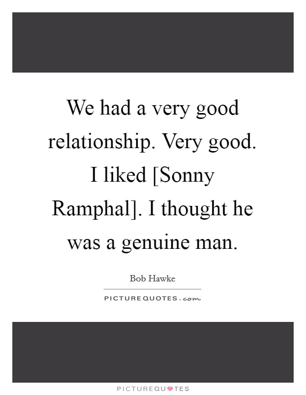 We had a very good relationship. Very good. I liked [Sonny Ramphal]. I thought he was a genuine man Picture Quote #1